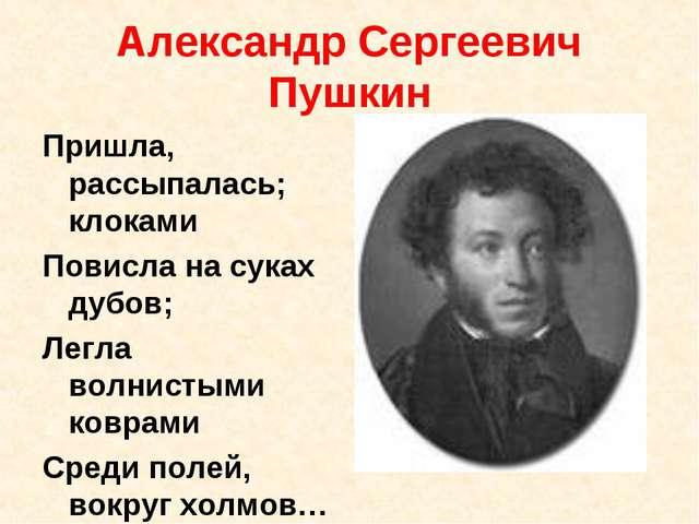 Александр Сергеевич Пушкин Пришла, рассыпалась; клоками Повисла на суках дубо...