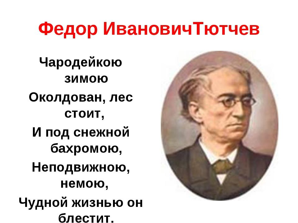 Федор ИвановичТютчев Чародейкою зимою Околдован, лес стоит, И под снежной бах...