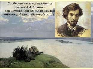 Особое влияние на художника оказал И.И. Левитан, его одухотворенная живопись,