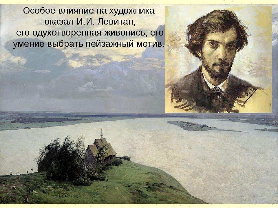 Особое влияние на художника оказал И.И. Левитан, его одухотворенная живопись,...