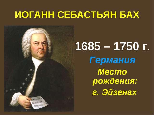 ИОГАНН СЕБАСТЬЯН БАХ 1685 – 1750 г. Германия Место рождения: г. Эйзенах