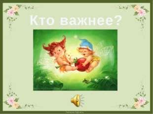 Кто важнее? FokinaLida.75@mail.ru