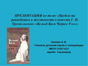 ПРЕЗЕНТАЦИЯ по теме «Проблема равнодушия и жестокости в повести Г. Н. Троепол