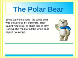 Since early childhood the white bear was brought up by explorers. They taugh