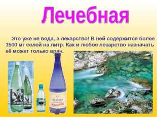 Это уже не вода, а лекарство! В ней содержится более 1500 мг солей на литр.