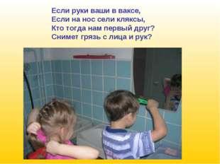 Если руки ваши в ваксе, Если на нос сели кляксы, Кто тогда нам первый друг? С