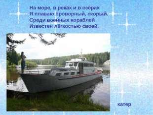 На море, в реках и в озёрах Я плаваю проворный, скорый. Среди военных корабле