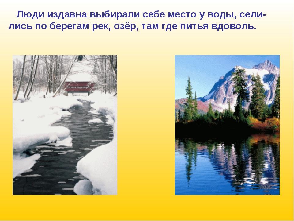 Люди издавна выбирали себе место у воды, сели- лись по берегам рек, озёр, та...