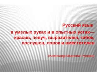 Русский язык в умелых руках и в опытных устах— красив, певуч, выразителен, г