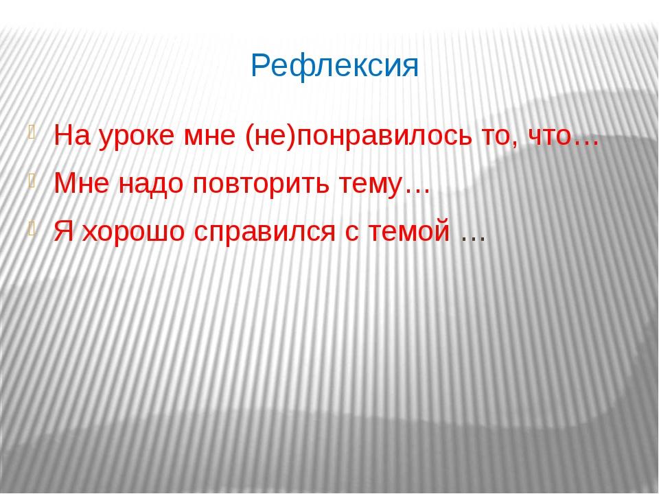 Рефлексия На уроке мне (не)понравилось то, что… Мне надо повторить тему… Я хо...
