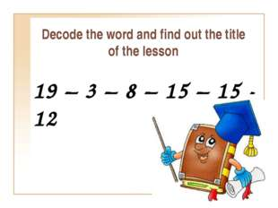 Decode the word and find out the title of the lesson 19 – 3 – 8 – 15 – 15 - 12
