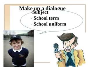 Make up a dialogue Subject School term School uniform