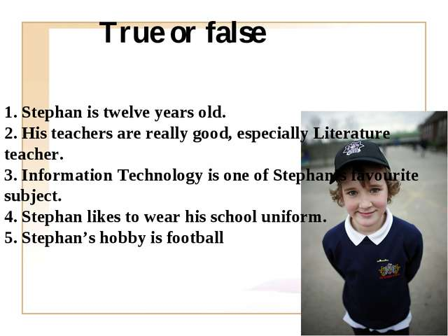 True or false 1. Stephan is twelve years old. 2. His teachers are really good...