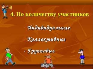 4. По количеству участников Индивидуальные Коллективные - Групповые