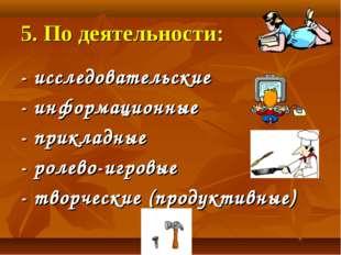 5. По деятельности: - исследовательские - информационные - прикладные - ролев