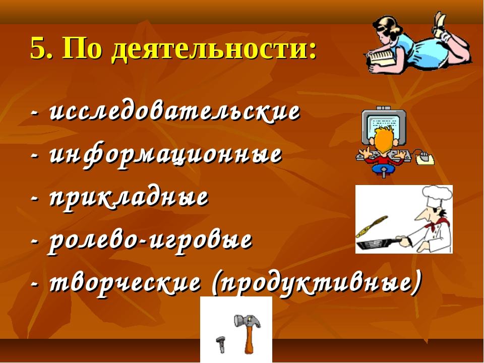 5. По деятельности: - исследовательские - информационные - прикладные - ролев...