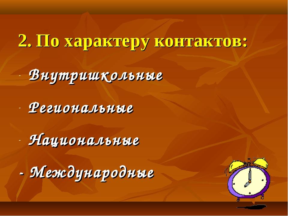 2. По характеру контактов: Внутришкольные Региональные Национальные - Междуна...
