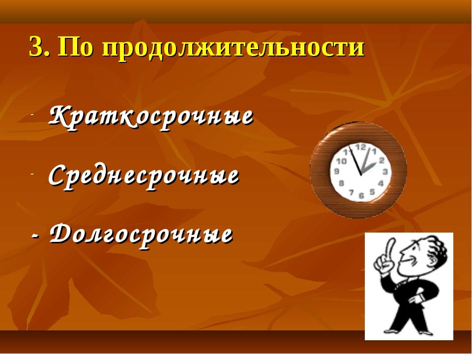 3. По продолжительности Краткосрочные Среднесрочные - Долгосрочные