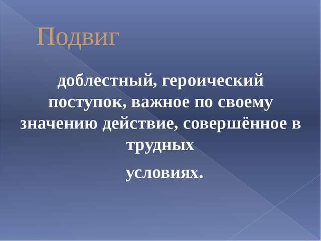 Подвиг доблестный, героический поступок, важное по своему значению действие,...