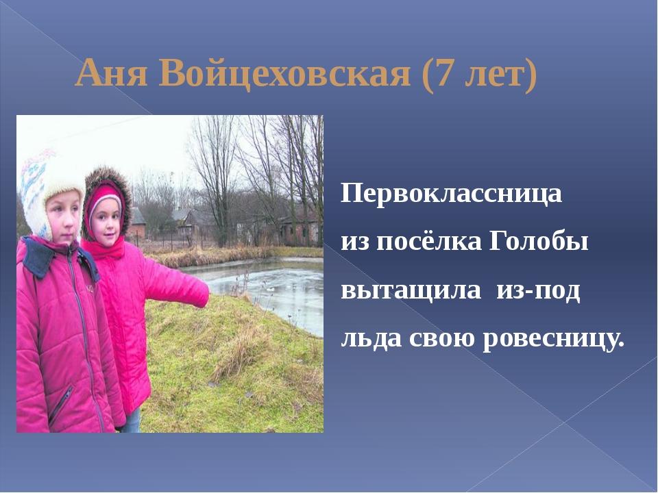 Аня Войцеховская (7 лет) Первоклассница из посёлка Голобы вытащила из-под льд...