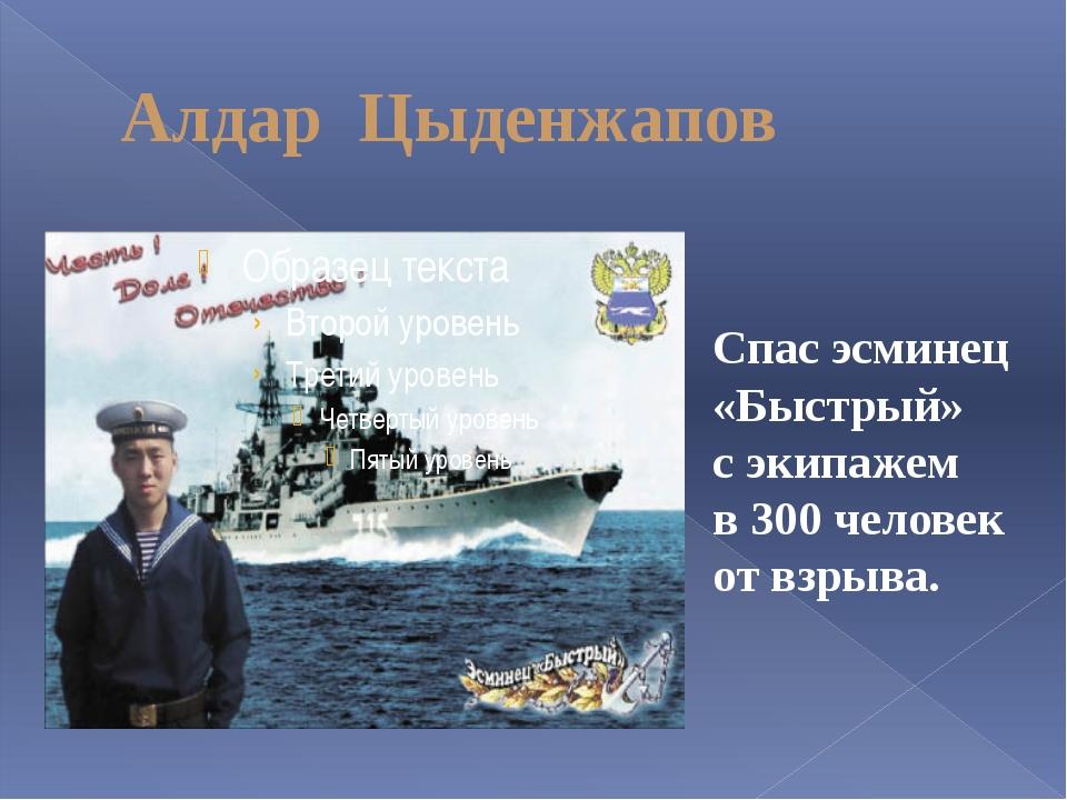 Алдар Цыденжапов Спас эсминец «Быстрый» с экипажем в 300 человек от взрыва.