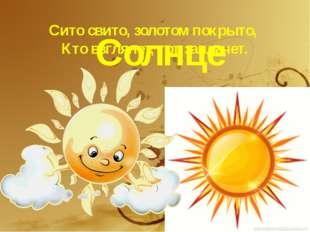 Сито свито, золотом покрыто, Кто взглянет, тот заплачет. Солнце