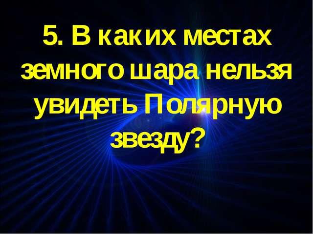 5. В каких местах земного шара нельзя увидеть Полярную звезду?