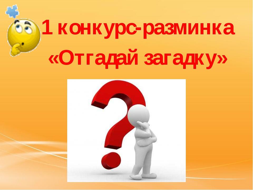 1 конкурс-разминка «Отгадай загадку»