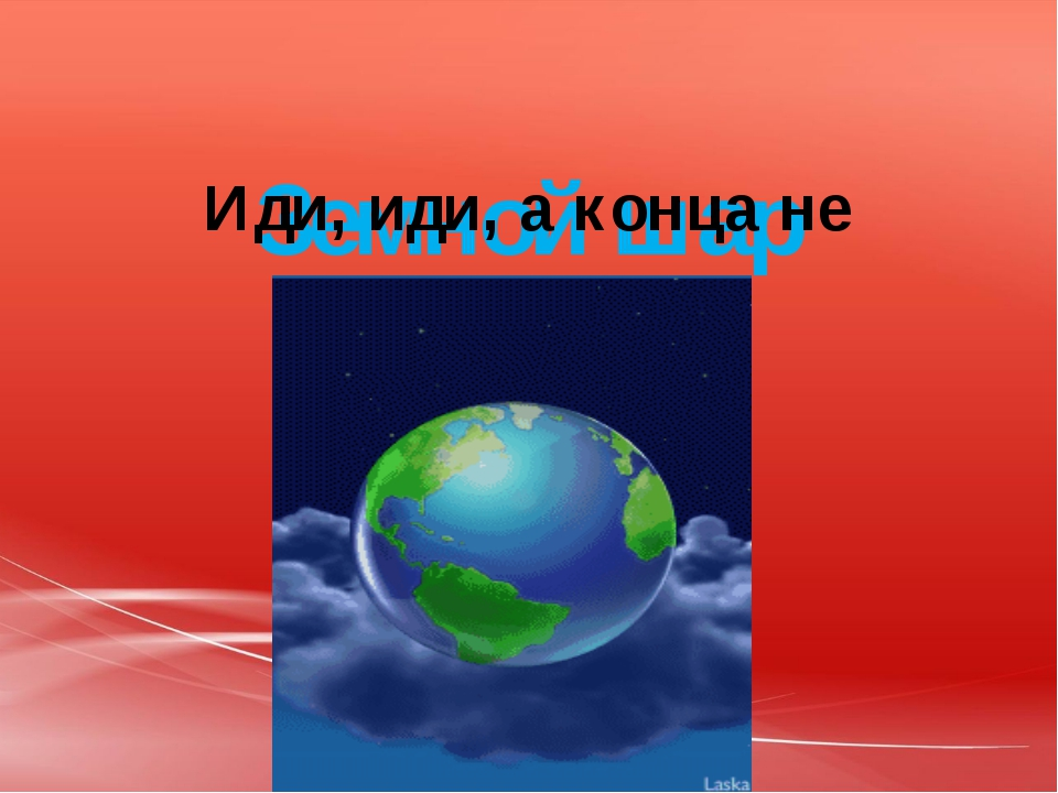 Земной шар Иди, иди, а конца не найдёшь.