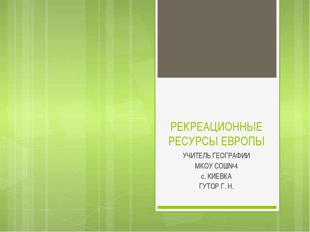 РЕКРЕАЦИОННЫЕ РЕСУРСЫ ЕВРОПЫ УЧИТЕЛЬ ГЕОГРАФИИ МКОУ СОШ№4 с. КИЕВКА ГУТОР Г. Н.