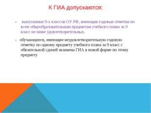 К ГИА допускаются: - выпускники 9-х классов ОУ РФ, имеющие годовые отметки по