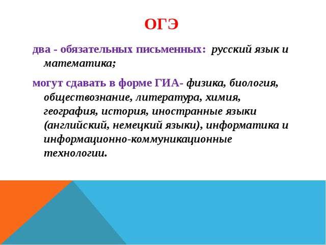 ОГЭ два - обязательных письменных: русский язык и математика; могут сдавать в...