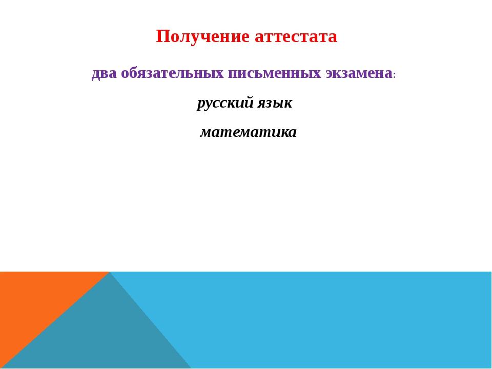 Получение аттестата два обязательных письменных экзамена: русский язык матема...