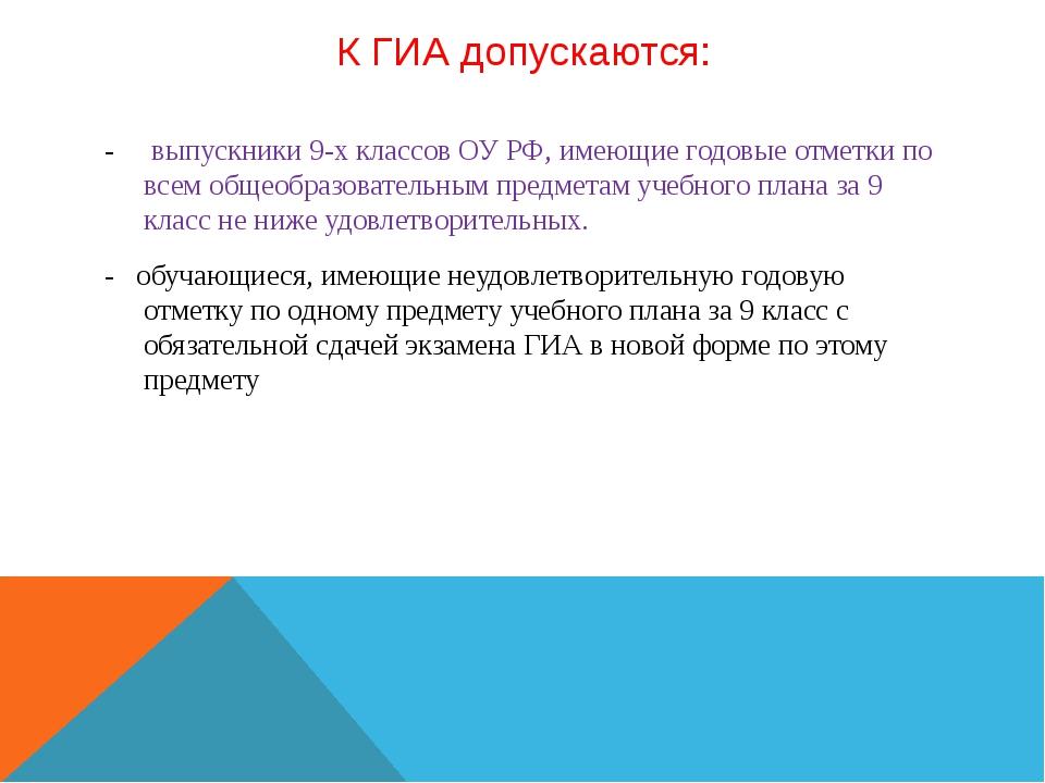 К ГИА допускаются: - выпускники 9-х классов ОУ РФ, имеющие годовые отметки по...