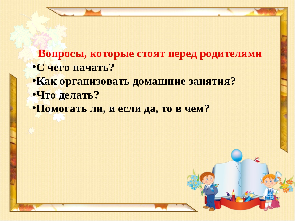 Вопросы, которые стоят перед родителями С чего начать? Как организовать домаш...
