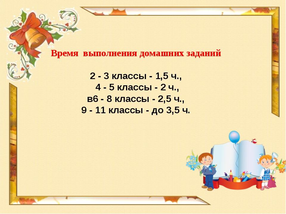 Время выполнения домашних заданий 2 - 3 классы - 1,5 ч., 4 - 5 классы - 2 ч.,...