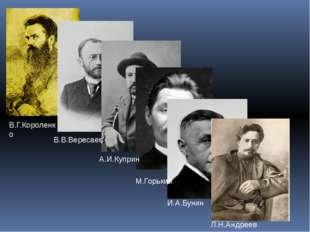 В.Г.Короленко В.В.Вересаев А.И.Куприн М.Горький И.А.Бунин Л.Н.Андреев