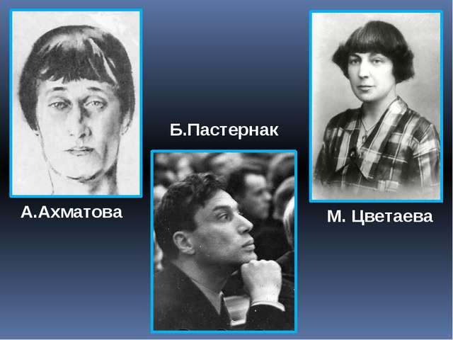 А.Ахматова Б.Пастернак М. Цветаева