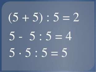 (5 + 5) : 5 = 2 5 - 5 : 5 = 4 5 · 5 : 5 = 5