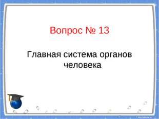 Вопрос № 13 Главная система органов человека