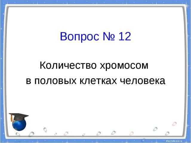 Вопрос № 12 Количество хромосом в половых клетках человека
