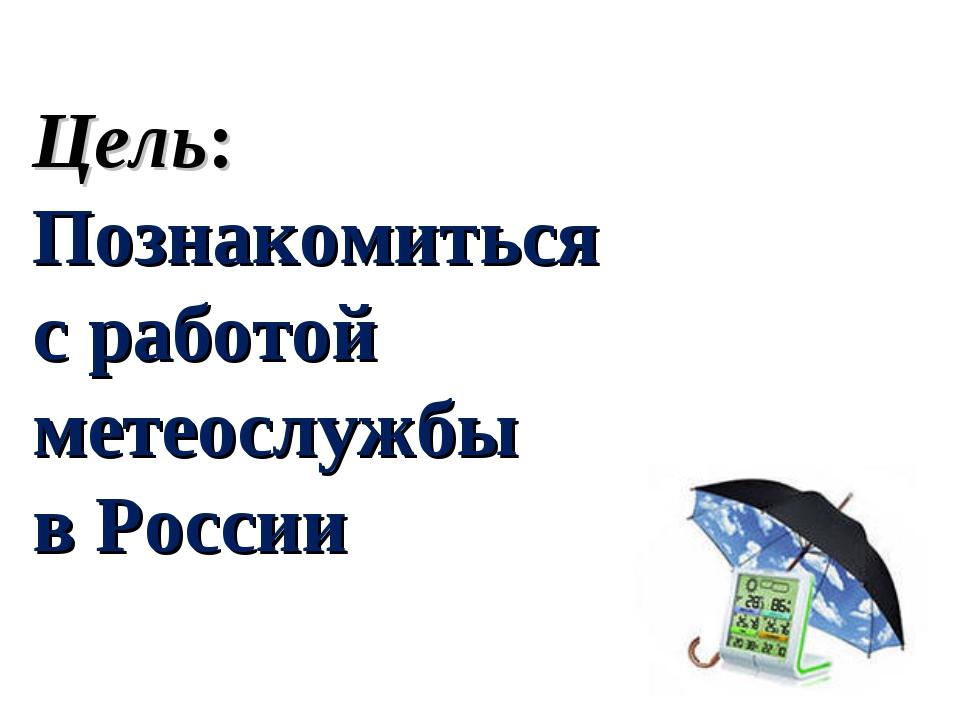 Цель: Познакомиться с работой метеослужбы в России