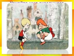 Узнайте имя сказочного героя Все девчонки и мальчишки Полюбить его успели. Он
