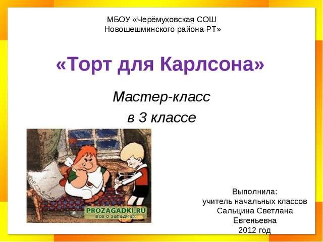 «Торт для Карлсона» Мастер-класс в 3 классе МБОУ «Черёмуховская СОШ Новошешми...