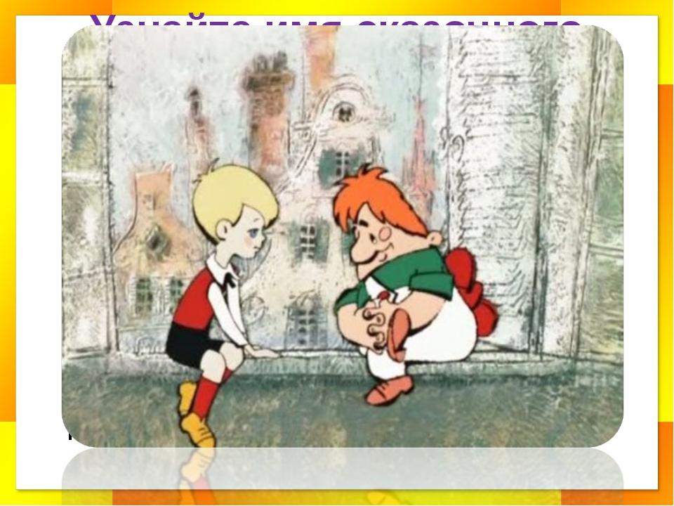 Узнайте имя сказочного героя Все девчонки и мальчишки Полюбить его успели. Он...