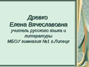 Древко Елена Вячеславовна учитель русского языка и литературы МБОУ гимназия №