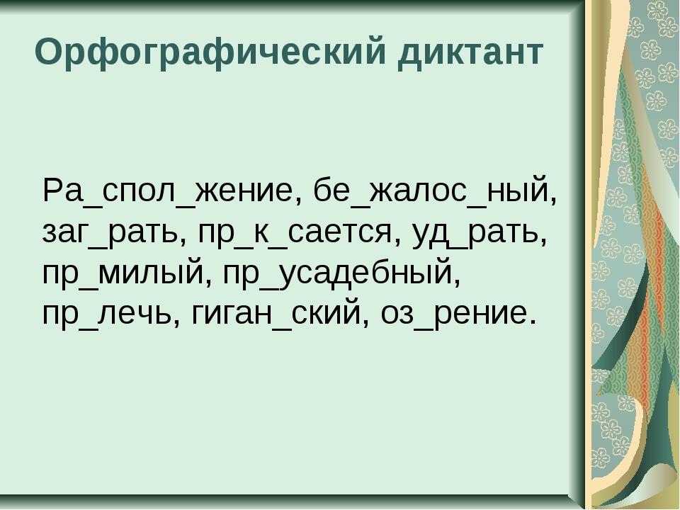 Орфографический диктант Ра_спол_жение, бе_жалос_ный, заг_рать, пр_к_сается, у...