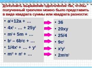 a2+12a + … a2+12a + … 4x2 - … + 25y2 m2 + 5m + … b4 – 6b2c + … 1/4x4 + …