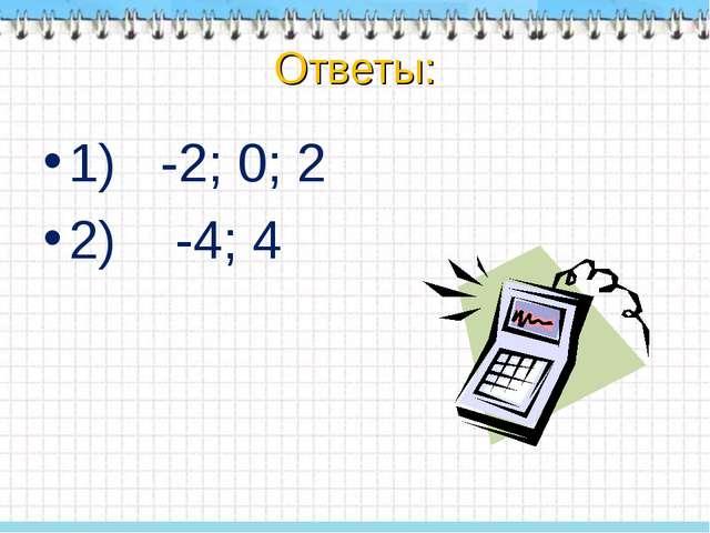 1)   -2; 0; 2 1)   -2; 0; 2 2)    -4; 4