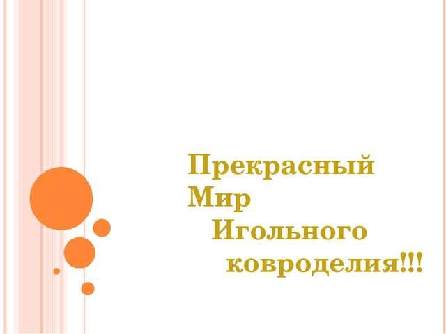Прекрасный Мир Игольного ковроделия!!!